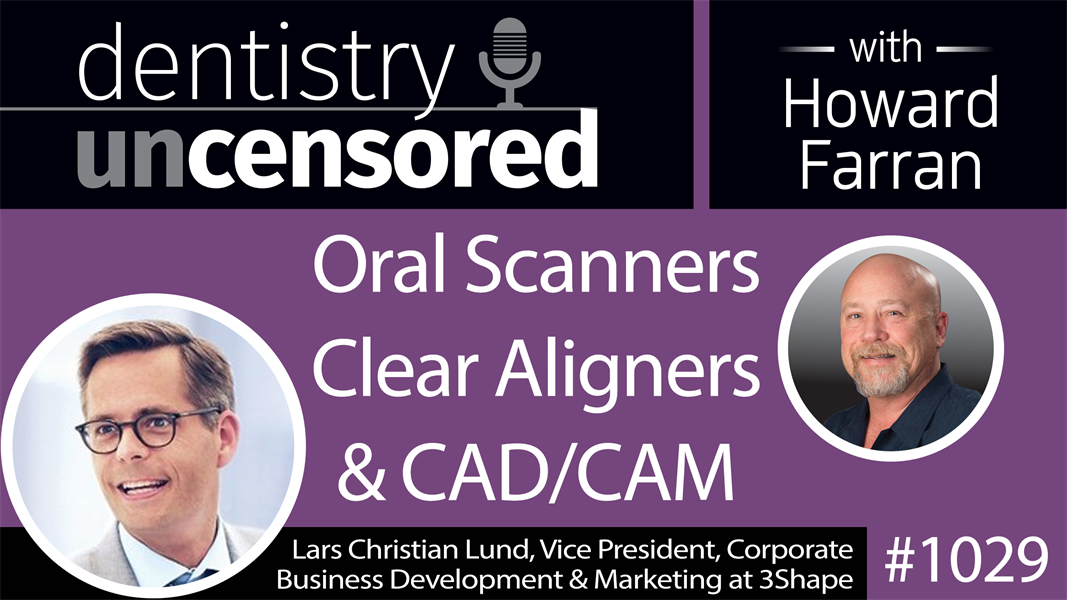 1029 Oral Scanners, Clear Aligners & CAD/CAM with Lars Christian Lund, Vice President, Corporate Business Development & Marketing at 3Shape : Dentistry Uncensored with Howard Farran