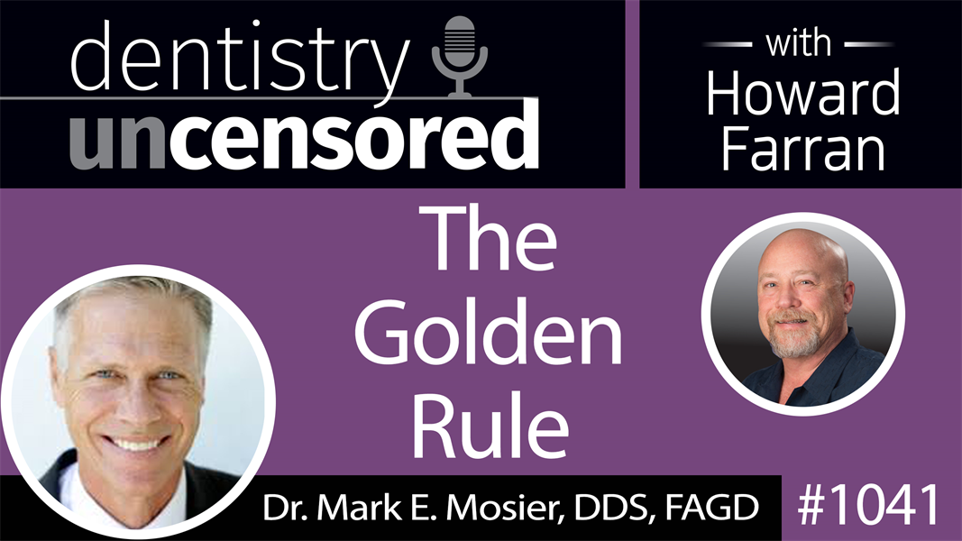1041 The Golden Rule with Dr. Mark E. Mosier, DDS, FAGD : Dentistry Uncensored with Howard Farran