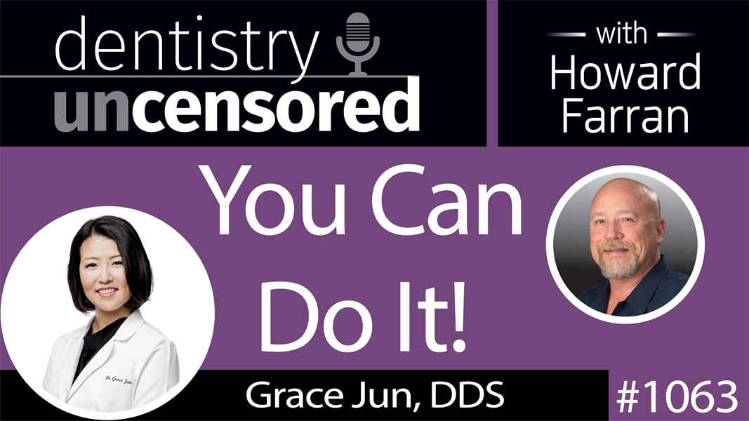 1063 You Can Do It! with Grace Jun, DDS : Dentistry Uncensored with Howard Farran