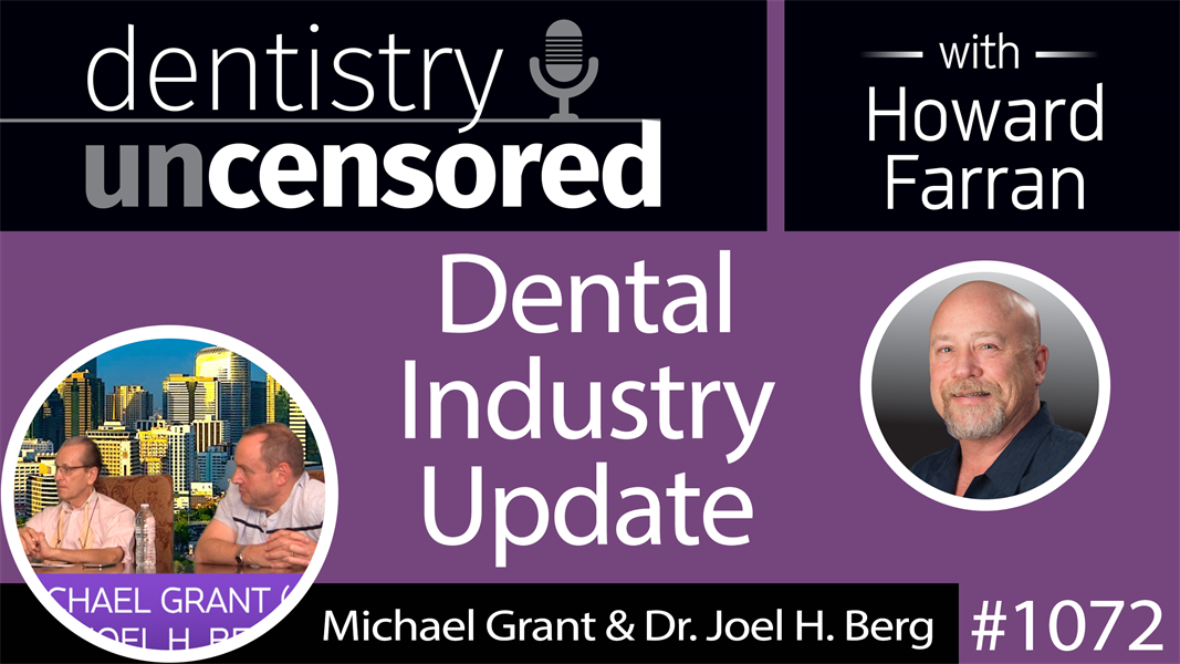 1072 Dental Industry Update with Michael Grant & Dr. Joel H. Berg : Dentistry Uncensored with Howard Farran