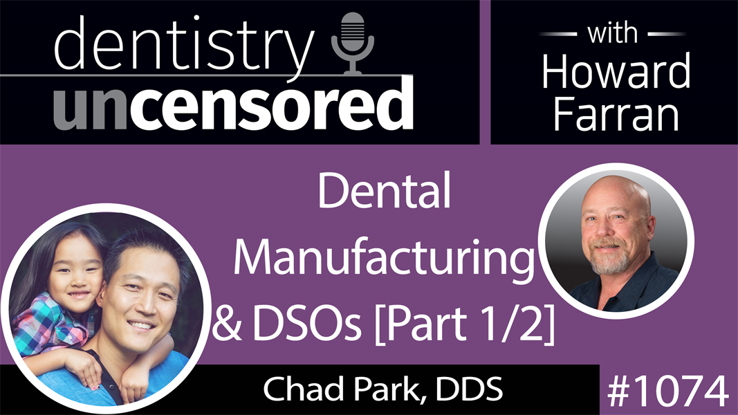 1074 Dental Manufacturing & DSOs with Chad Park, DDS, President & CEO of Acero Crowns, Co-Owner of Bravo Dental Clinics : Dentistry Uncensored with Howard Farran [Part 1/2]