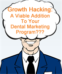 Growth Hacking - Is It A Viable Addition to Your Dental Marketing Program?