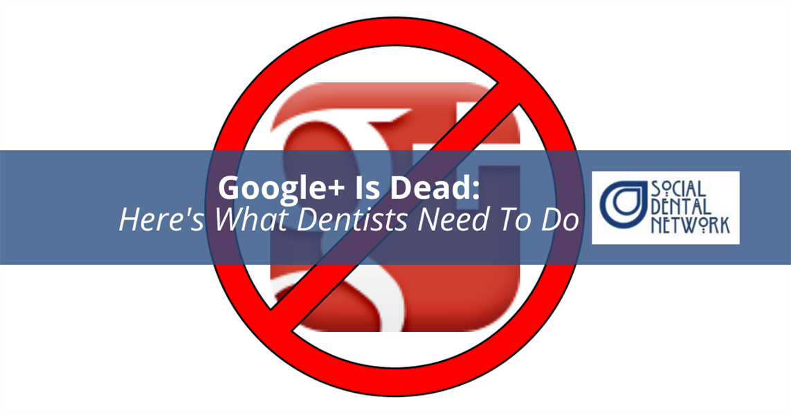 Google+ Is Officially Dead…Here's What Dentists Need To Do