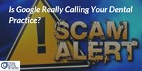 Scam Alert: Google Is NOT Calling Your Dental Practice