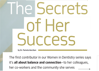 Women in Dentistry: The Secrets of Her Success The first installment of Dentaltown's quarterly series about women in dentistry features Dr. Pamela Marzban, whose first-person article shares some of the tactics and tips she put into action when running her own successful practice.