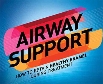 Airway Support Shirley Gutkowski, RDH, BSDH looks at how to retain healthy enamel during treatment